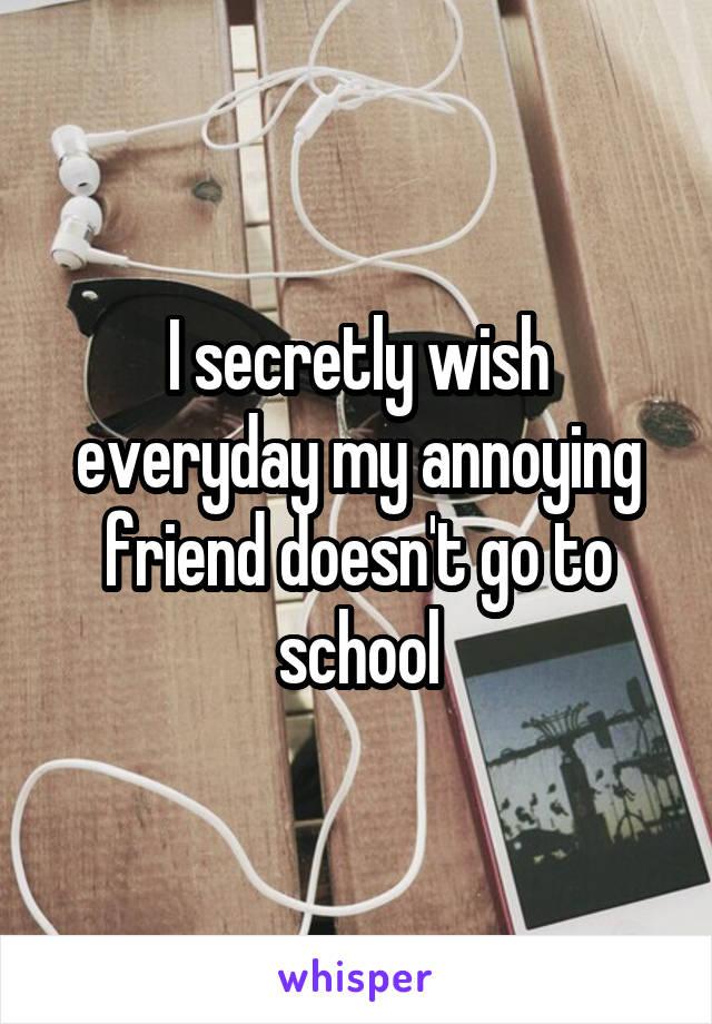 I secretly wish everyday my annoying friend doesn't go to school