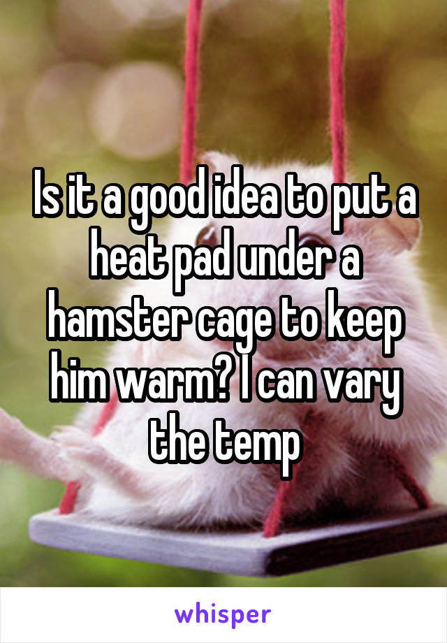 Is it a good idea to put a heat pad under a hamster cage to keep him warm? I can vary the temp