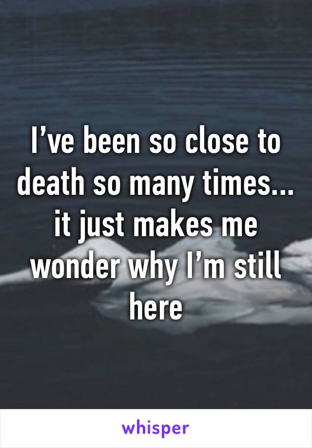 I've been so close to death so many times... it just makes me wonder why I'm still here