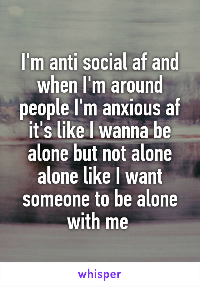 I'm anti social af and when I'm around people I'm anxious af it's like I wanna be alone but not alone alone like I want someone to be alone with me