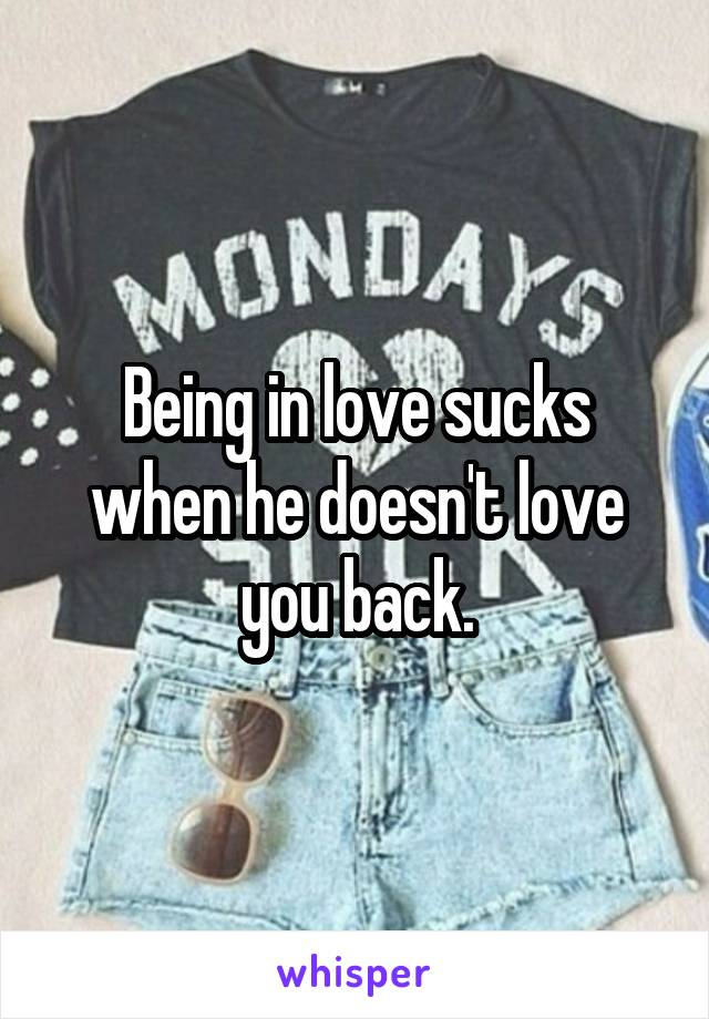 Being in love sucks when he doesn't love you back.