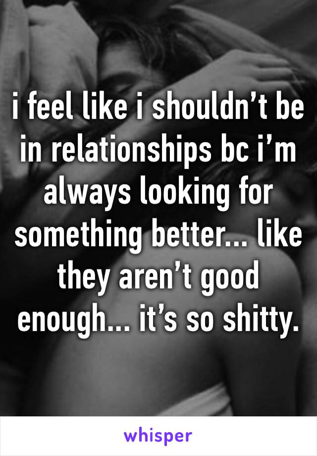i feel like i shouldn't be in relationships bc i'm always looking for something better... like they aren't good enough... it's so shitty.