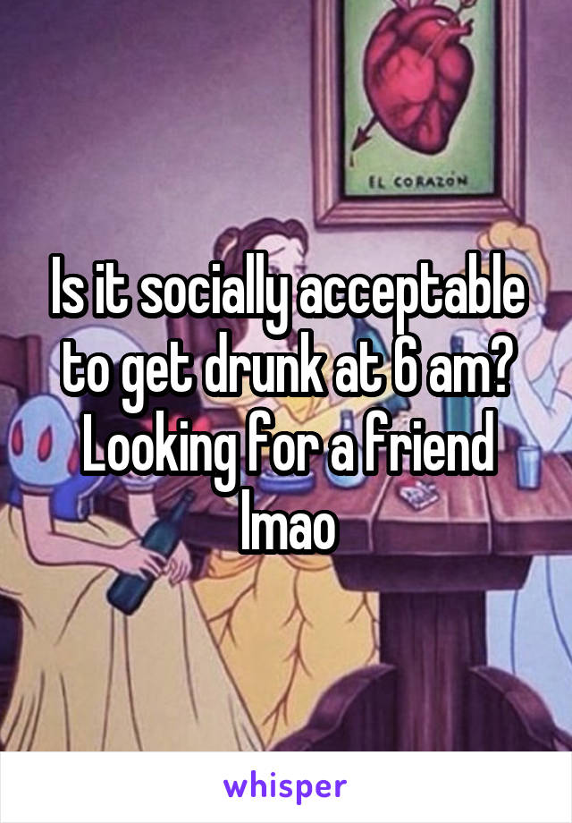 Is it socially acceptable to get drunk at 6 am? Looking for a friend lmao