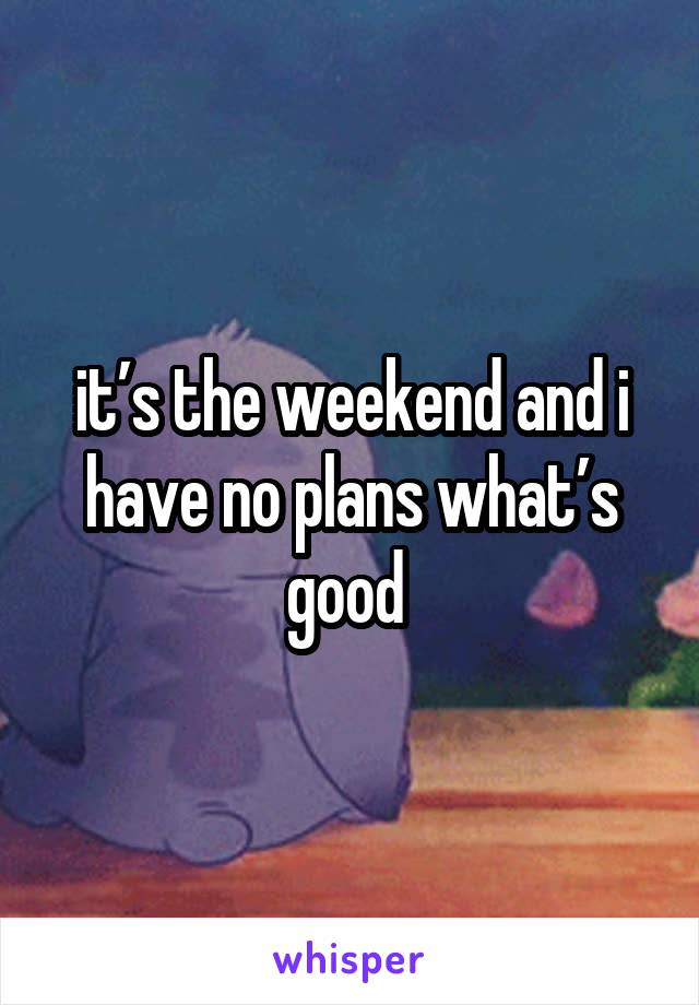 it's the weekend and i have no plans what's good