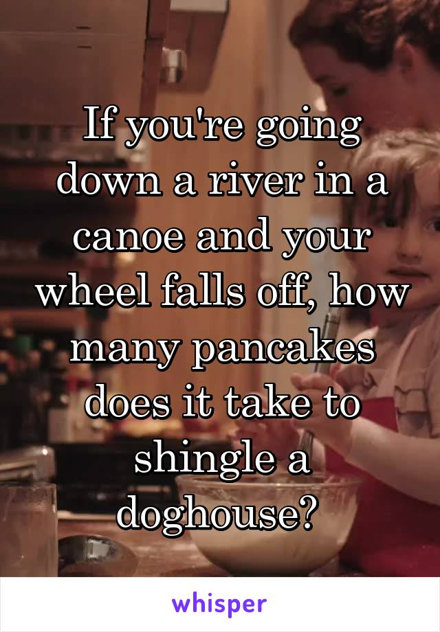 If you're going down a river in a canoe and your wheel falls off, how many pancakes does it take to shingle a doghouse?