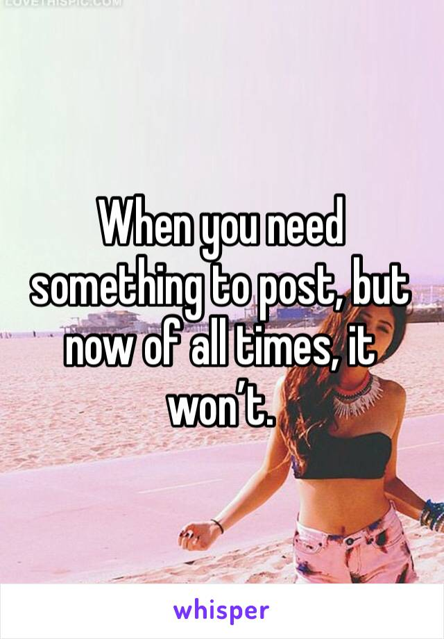 When you need something to post, but now of all times, it won't.