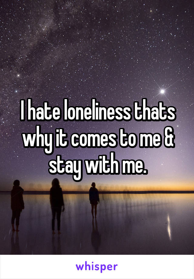 I hate loneliness thats why it comes to me & stay with me.