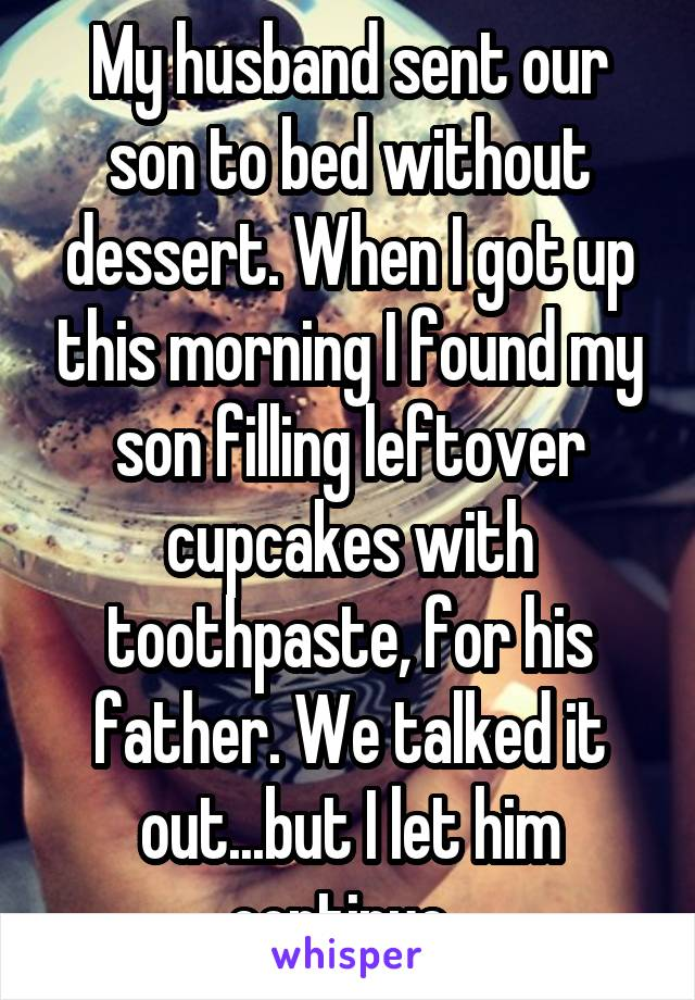 My husband sent our son to bed without dessert. When I got up this morning I found my son filling leftover cupcakes with toothpaste, for his father. We talked it out...but I let him continue.
