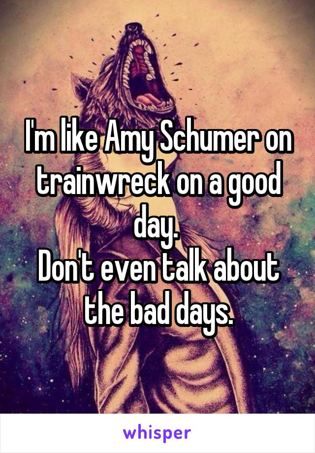 I'm like Amy Schumer on trainwreck on a good day.  Don't even talk about the bad days.