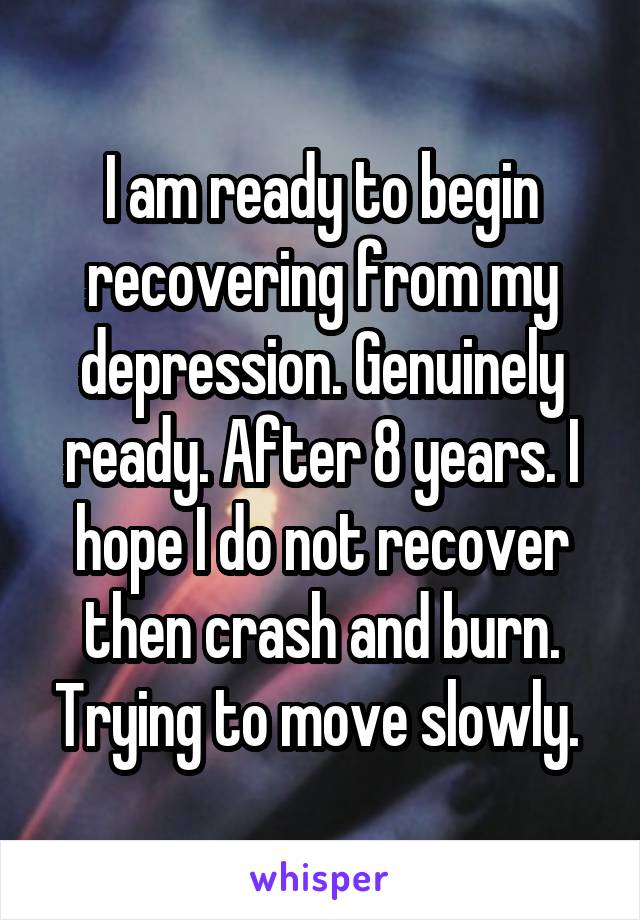 I am ready to begin recovering from my depression. Genuinely ready. After 8 years. I hope I do not recover then crash and burn. Trying to move slowly.