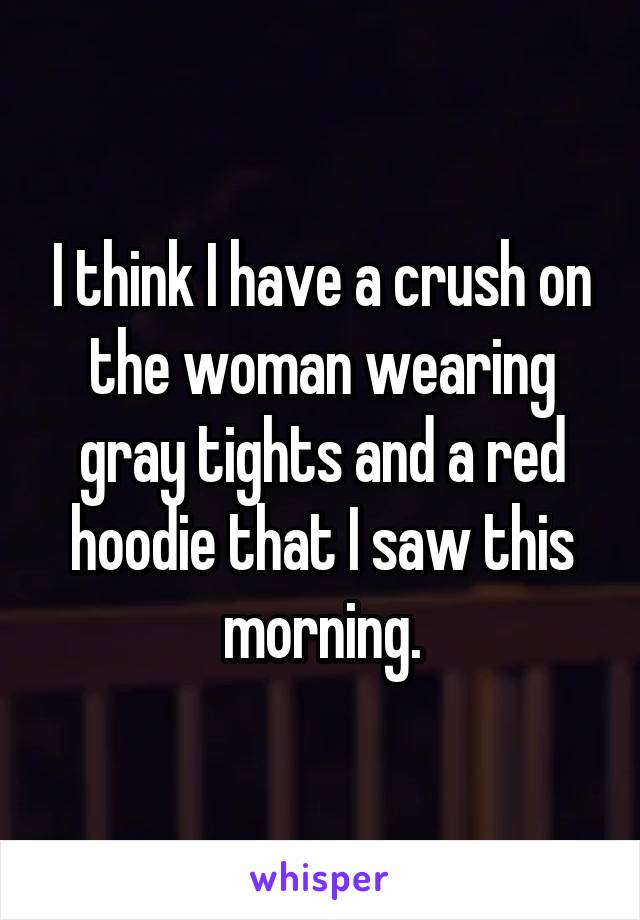 I think I have a crush on the woman wearing gray tights and a red hoodie that I saw this morning.