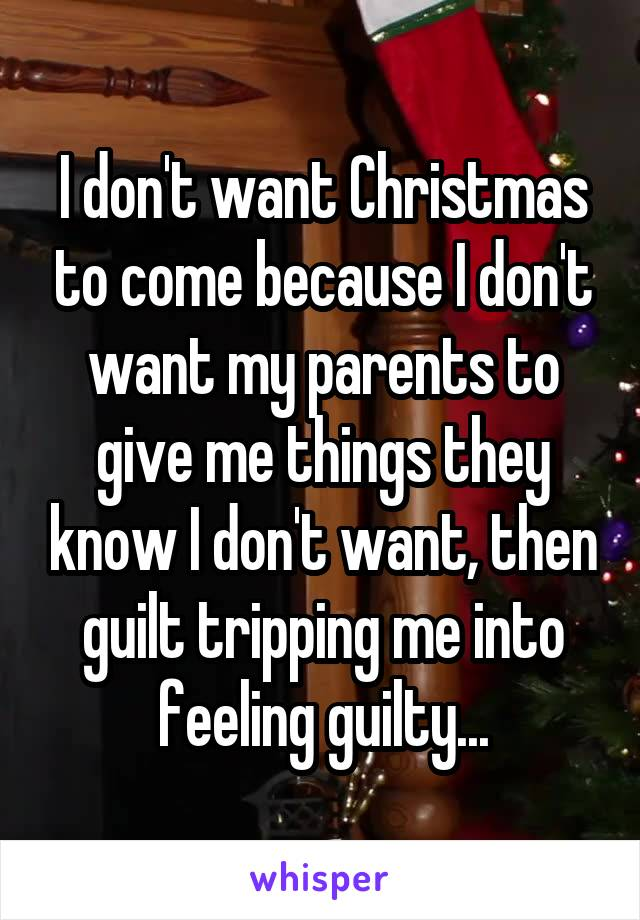 I don't want Christmas to come because I don't want my parents to give me things they know I don't want, then guilt tripping me into feeling guilty...