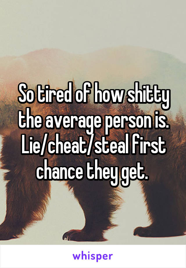 So tired of how shitty the average person is. Lie/cheat/steal first chance they get.
