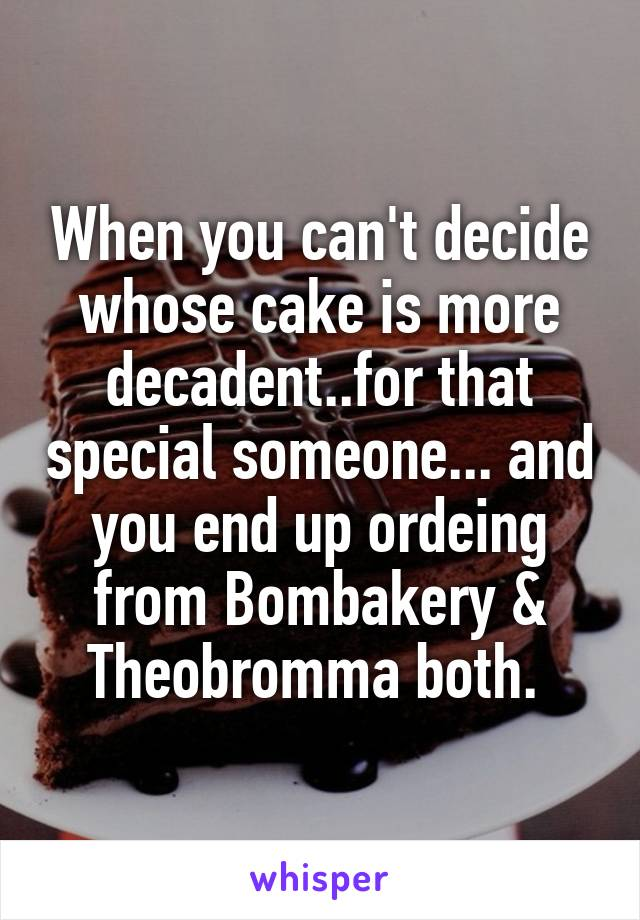 When you can't decide whose cake is more decadent..for that special someone... and you end up ordeing from Bombakery & Theobromma both.