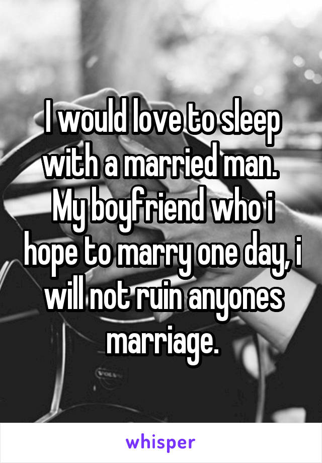 I would love to sleep with a married man.  My boyfriend who i hope to marry one day, i will not ruin anyones marriage.