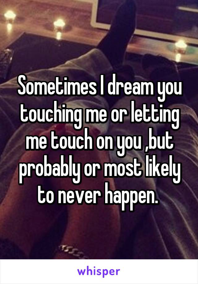 Sometimes I dream you touching me or letting me touch on you ,but probably or most likely to never happen.
