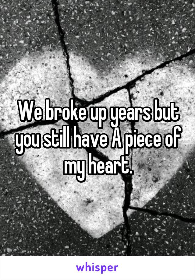 We broke up years but you still have A piece of my heart.