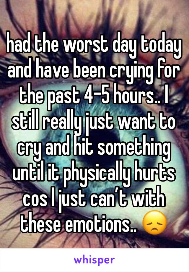 had the worst day today and have been crying for the past 4-5 hours.. I still really just want to cry and hit something until it physically hurts cos I just can't with these emotions.. 😞