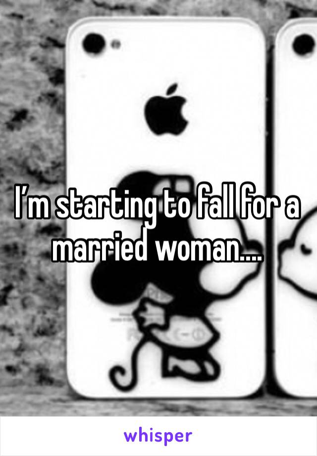 I'm starting to fall for a married woman....