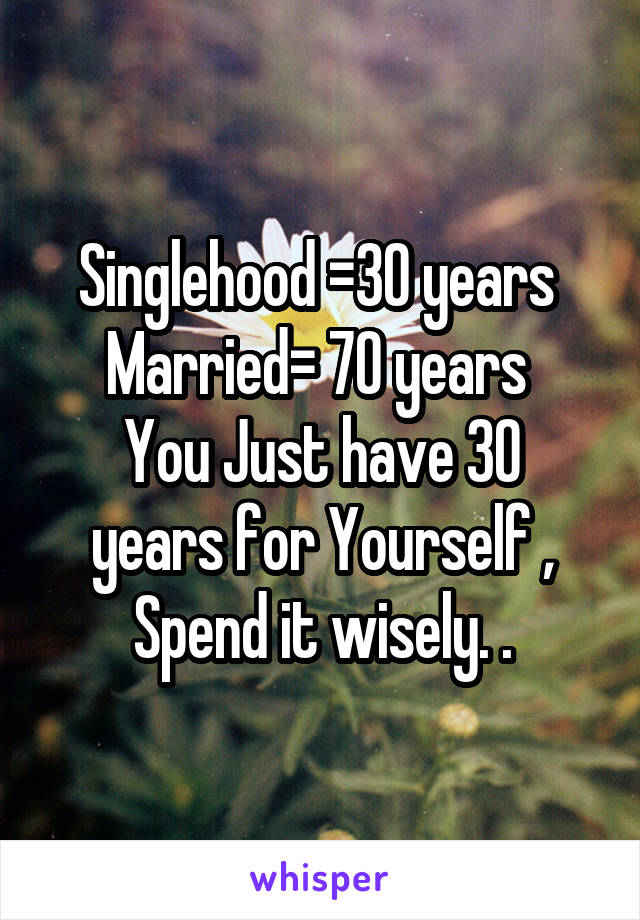 Singlehood =30 years  Married= 70 years  You Just have 30 years for Yourself , Spend it wisely. .