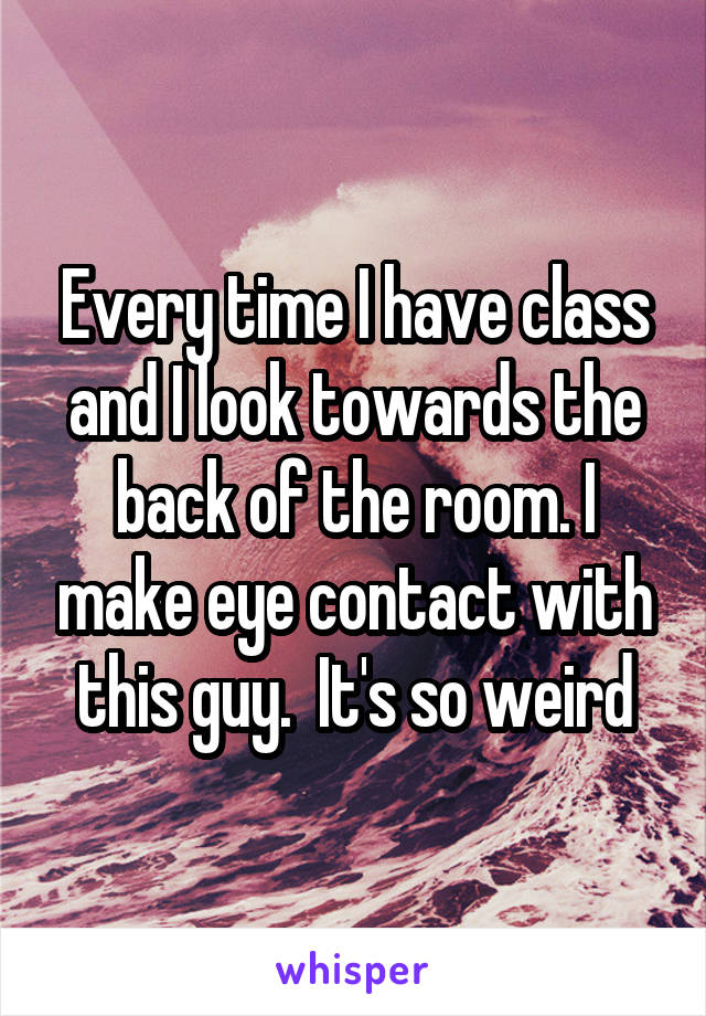 Every time I have class and I look towards the back of the room. I make eye contact with this guy.  It's so weird