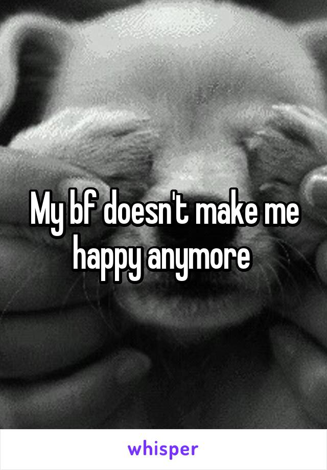 My bf doesn't make me happy anymore