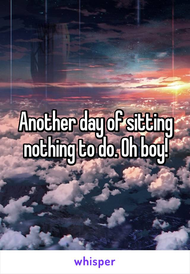 Another day of sitting nothing to do. Oh boy!