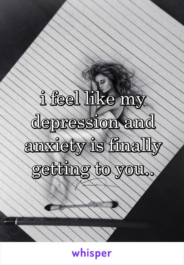 i feel like my depression and anxiety is finally getting to you..