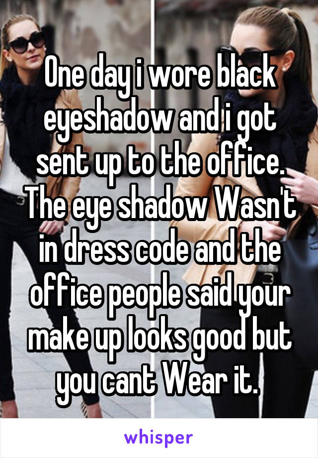 One day i wore black eyeshadow and i got sent up to the office. The eye shadow Wasn't in dress code and the office people said your make up looks good but you cant Wear it.