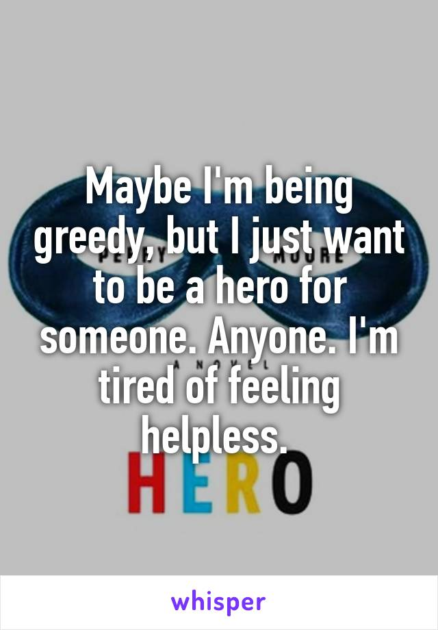 Maybe I'm being greedy, but I just want to be a hero for someone. Anyone. I'm tired of feeling helpless.