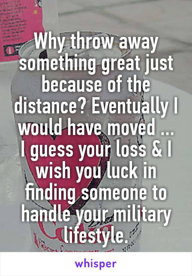 Why throw away something great just because of the distance? Eventually I would have moved ... I guess your loss & I wish you luck in finding someone to handle your military lifestyle.