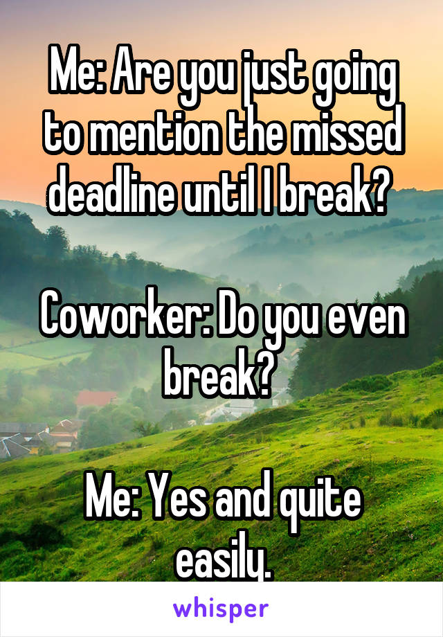 Me: Are you just going to mention the missed deadline until I break?   Coworker: Do you even break?   Me: Yes and quite easily.