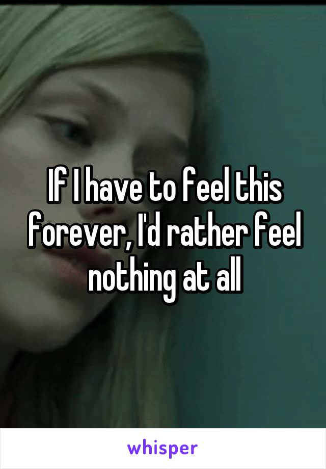 If I have to feel this forever, I'd rather feel nothing at all