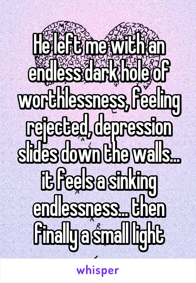 He left me with an endless dark hole of worthlessness, feeling rejected, depression slides down the walls... it feels a sinking endlessness... then finally a small light