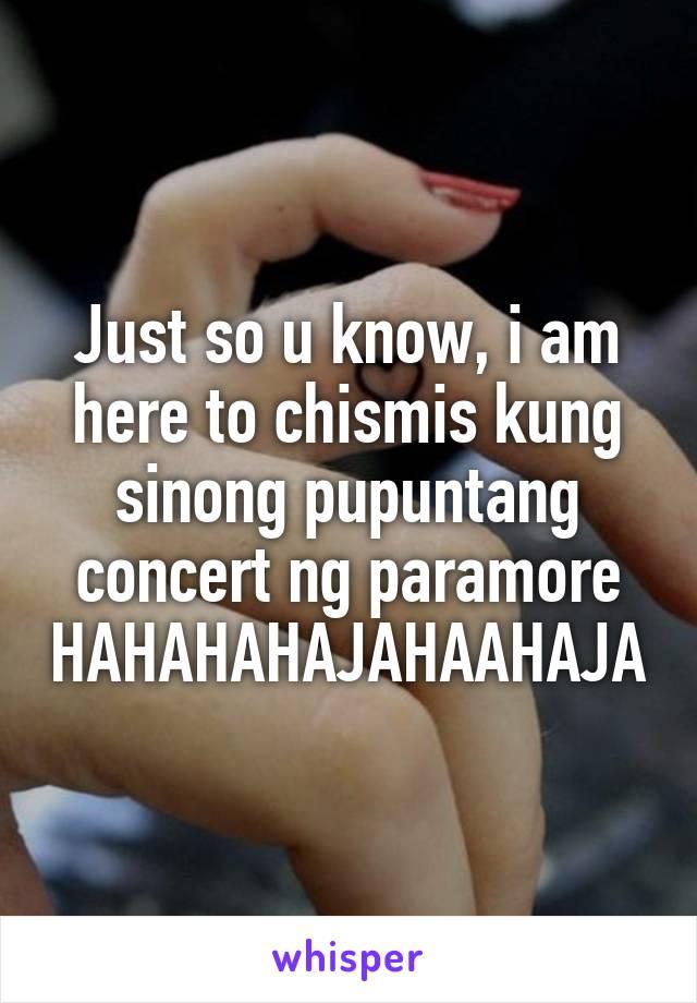 Just so u know, i am here to chismis kung sinong pupuntang concert ng paramore HAHAHAHAJAHAAHAJA