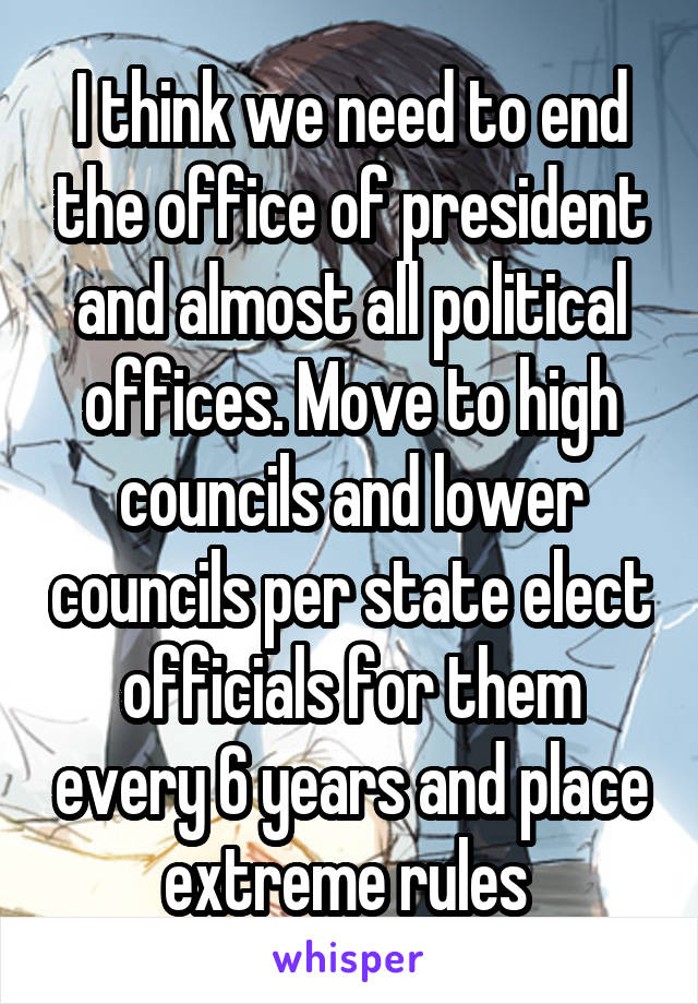 I think we need to end the office of president and almost all political offices. Move to high councils and lower councils per state elect officials for them every 6 years and place extreme rules