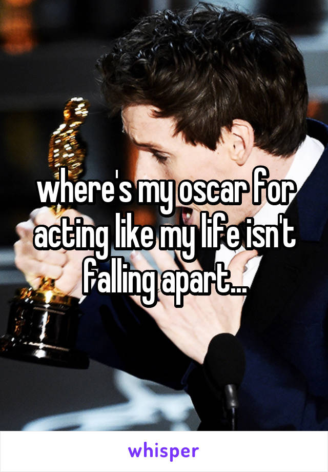where's my oscar for acting like my life isn't falling apart...