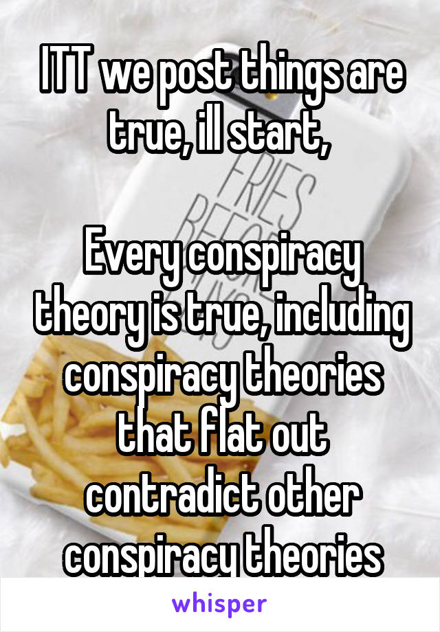 ITT we post things are true, ill start,   Every conspiracy theory is true, including conspiracy theories that flat out contradict other conspiracy theories