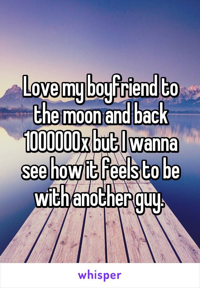 Love my boyfriend to the moon and back 1000000x but I wanna see how it feels to be with another guy.