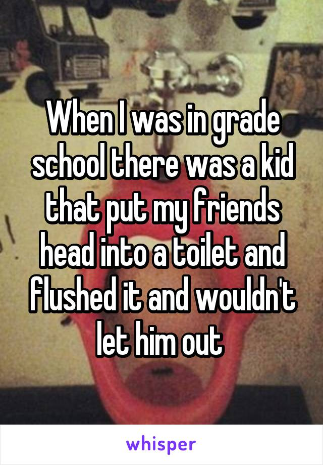 When I was in grade school there was a kid that put my friends head into a toilet and flushed it and wouldn't let him out