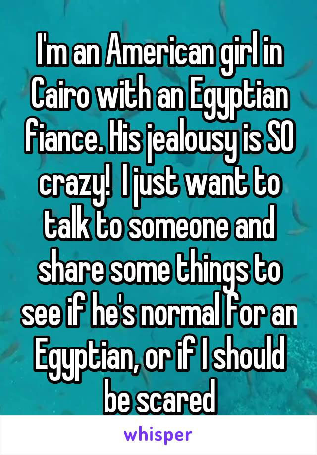 I'm an American girl in Cairo with an Egyptian fiance. His jealousy is SO crazy!  I just want to talk to someone and share some things to see if he's normal for an Egyptian, or if I should be scared