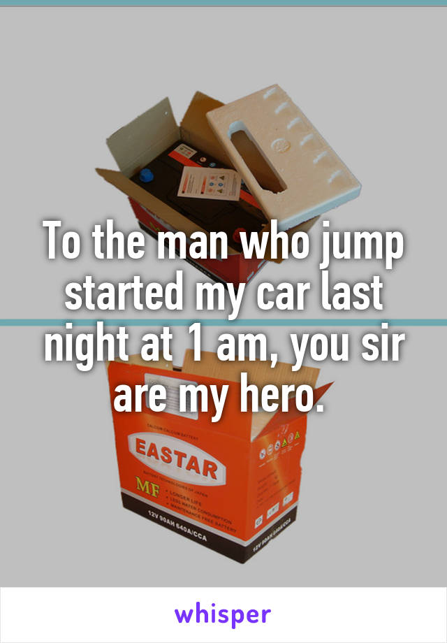 To the man who jump started my car last night at 1 am, you sir are my hero.