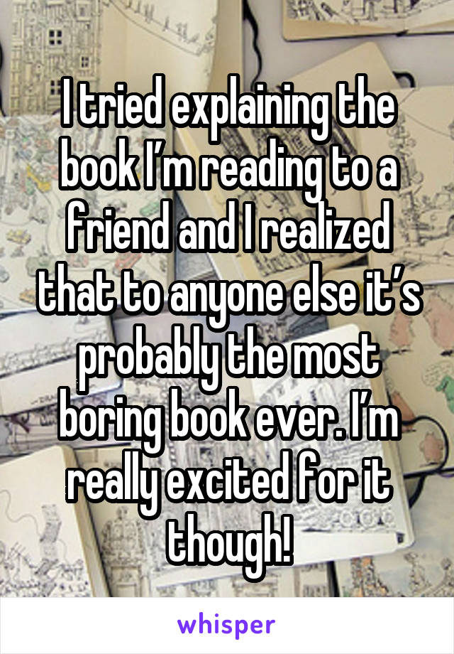 I tried explaining the book I'm reading to a friend and I realized that to anyone else it's probably the most boring book ever. I'm really excited for it though!