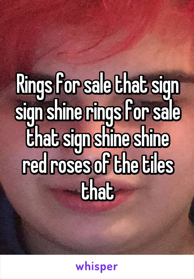 Rings for sale that sign sign shine rings for sale that sign shine shine red roses of the tiles that