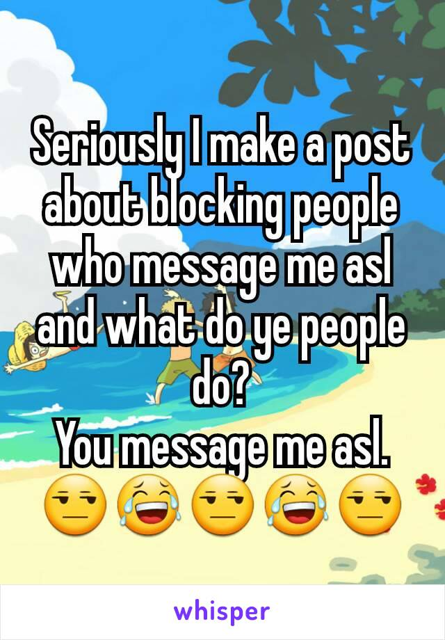 Seriously I make a post about blocking people who message me asl and what do ye people do? You message me asl. 😒😂😒😂😒