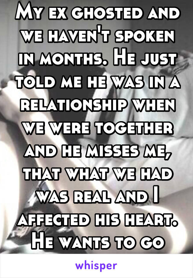 My ex ghosted and we haven't spoken in months. He just told me he was in a relationship when we were together and he misses me, that what we had was real and I affected his heart. He wants to go back