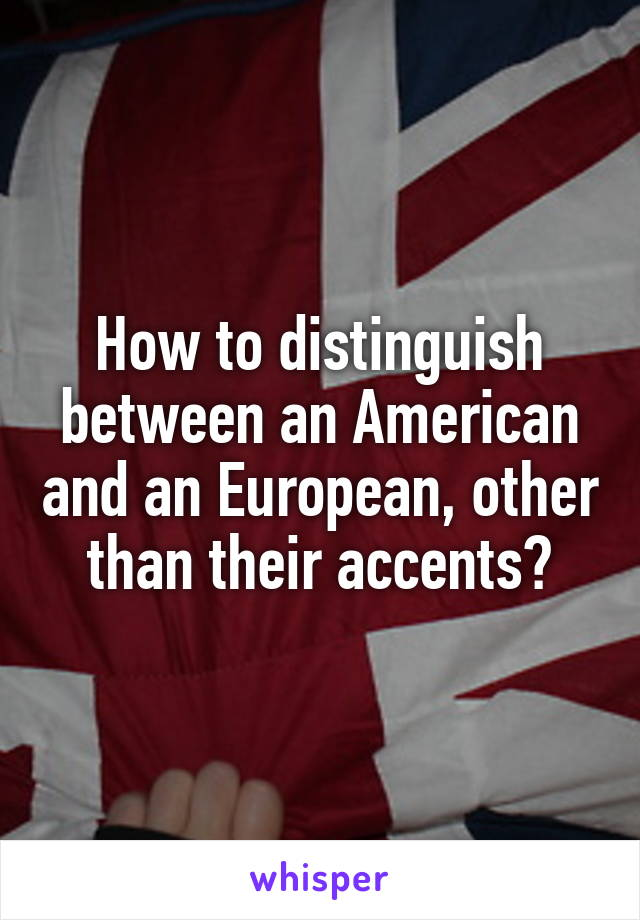 How to distinguish between an American and an European, other than their accents?