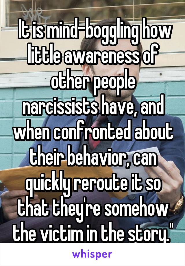 """It is mind-boggling how little awareness of other people narcissists have, and when confronted about their behavior, can quickly reroute it so that they're somehow the victim in the story."""""""