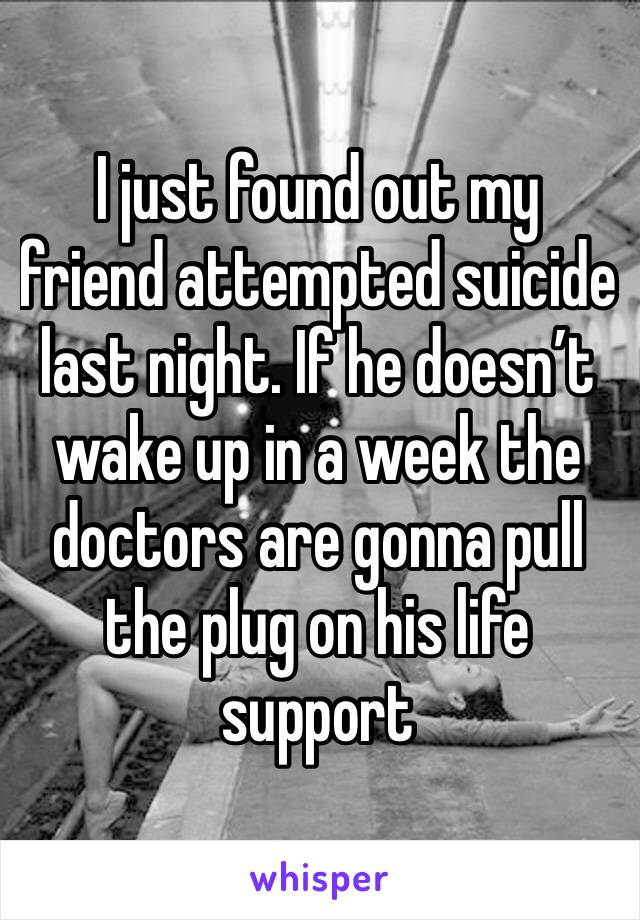 I just found out my friend attempted suicide last night. If he doesn't wake up in a week the doctors are gonna pull the plug on his life support