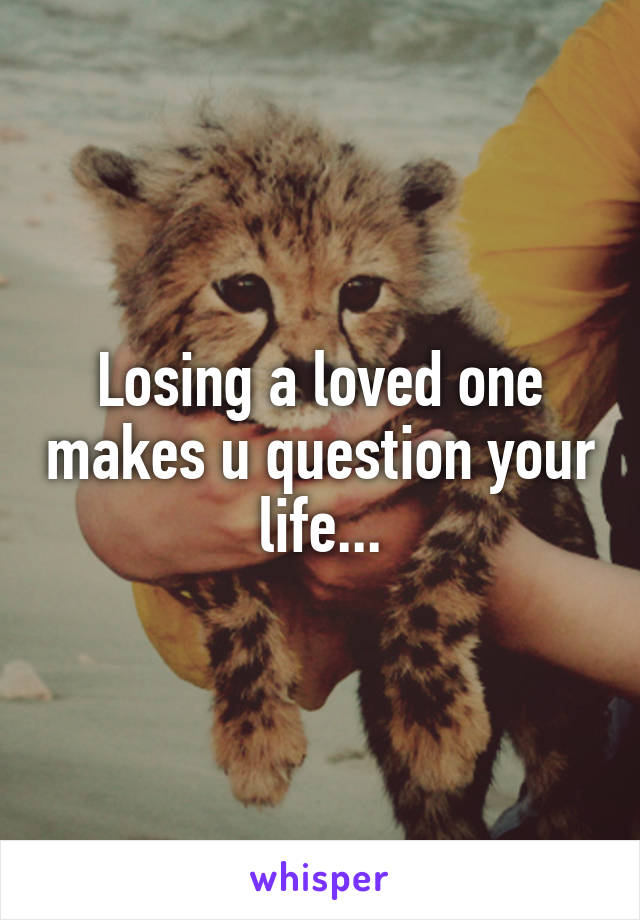 Losing a loved one makes u question your life...